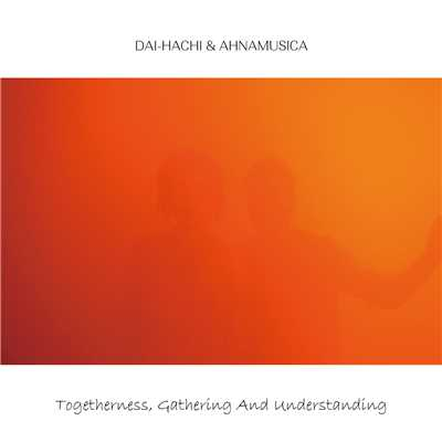 Togetherness, Gathering And Understanding/DAI-HACHI & AHNAMUSICA