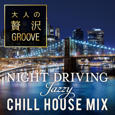大人の贅沢GROOVE 〜Night Driving Jazzy Chill House Mix〜/Cafe lounge resort