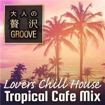 アルバム/大人の贅沢GROOVE 〜Lovers Chill House Tropical Cafe Mix〜/Cafe lounge resort