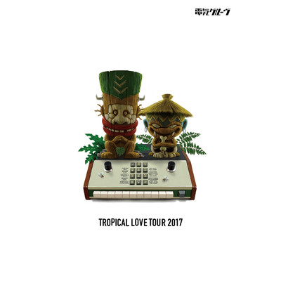 TROPICAL LOVE TOUR 2017/電気グルーヴ