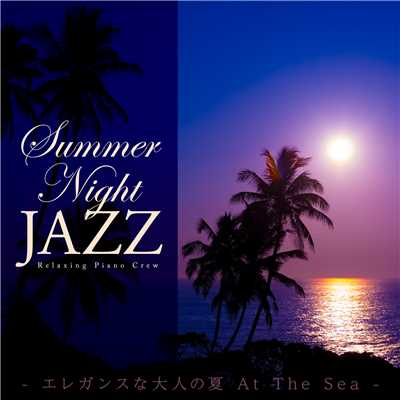 アルバム/Summer Night Jazz 〜 エレガンスな大人の夏 At The Sea 〜/Relaxing Piano Crew