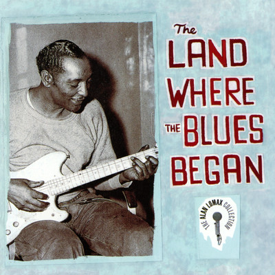 アルバム/The Land Where The Blues Began - The Alan Lomax Collection/Various Artists