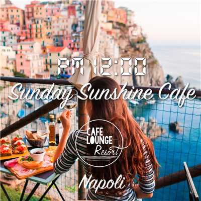 アルバム/Pm12:00, Sunday Sunshine Cafe, Napoli 〜ゆったり贅沢な大人の休日BGM〜/Cafe lounge resort