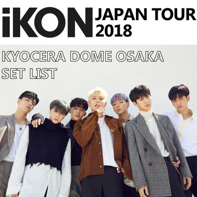 アルバム/「iKON JAPAN TOUR 2018」KYOCERA DOME OSAKA SET LIST/iKON