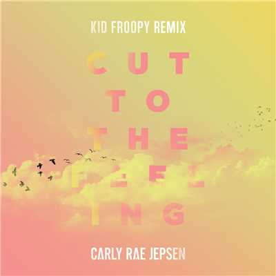 シングル/Cut To The Feeling (Kid Froopy Remix)/Carly Rae Jepsen