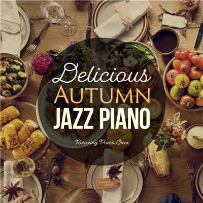 アルバム/Delicious Autumn Jazz Piano 〜秋の贅沢ディナーに〜/Relaxing Piano Crew