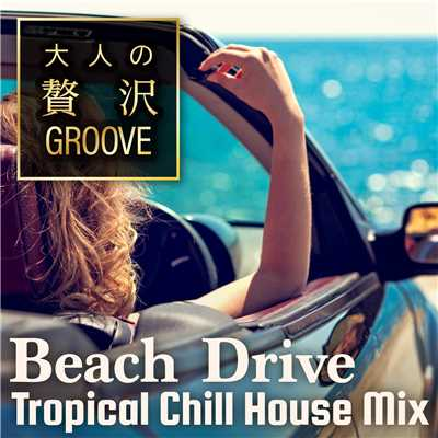 アルバム/大人の贅沢GROOVE 〜Beach Drive! Tropical Chill House Mix〜/Cafe lounge resort