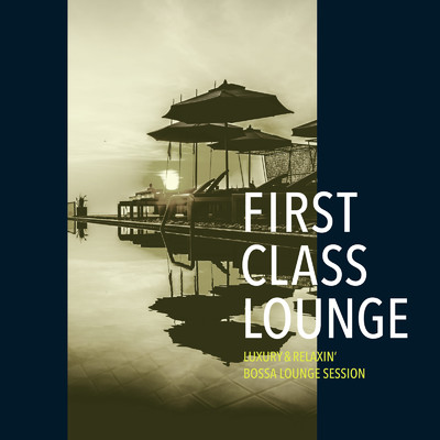 First Class Lounge 〜ゆったり心地よいボサノヴァ・ラウンジセッション〜 (Luxury & Relaxin' Bossa Lounge Session)/Cafe lounge Jazz
