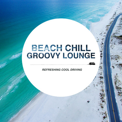 ハイレゾアルバム/Beach Chill Groovy Lounge ~クールな気分でゆったりDriving House Mix~/Cafe lounge resort