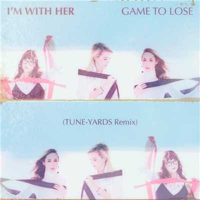 シングル/Game To Lose (Tune-Yards Remix)/I'm With Her