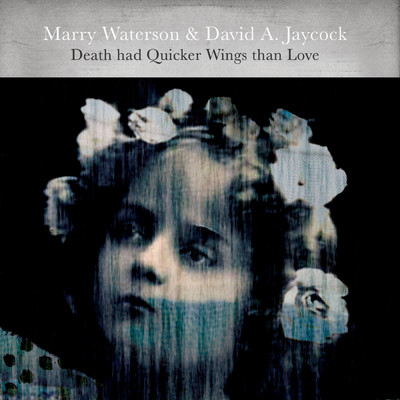 Death Had Quicker Wings Than Love/Marry Waterson/David A. Jaycock