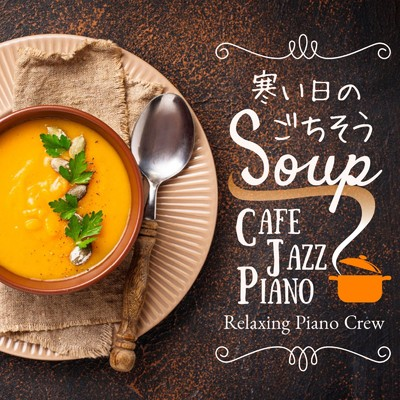 アルバム/寒い日のごちそうSoup - Cafe Jazz Piano/Relaxing Piano Crew