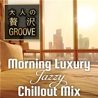 ハイレゾアルバム/大人の贅沢GROOVE 〜Morning Luxury Jazzy Chillout Mix〜/Cafe lounge groove