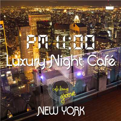 PM11:00,Luxury Night Cafe, New York〜夜景の見えるカフェの贅沢BGM〜/Cafe lounge groove
