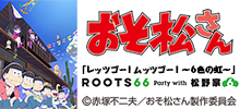 ROOTS66 Party with 松野家6兄弟「レッツゴー!ムッツゴー!~6色の虹~」